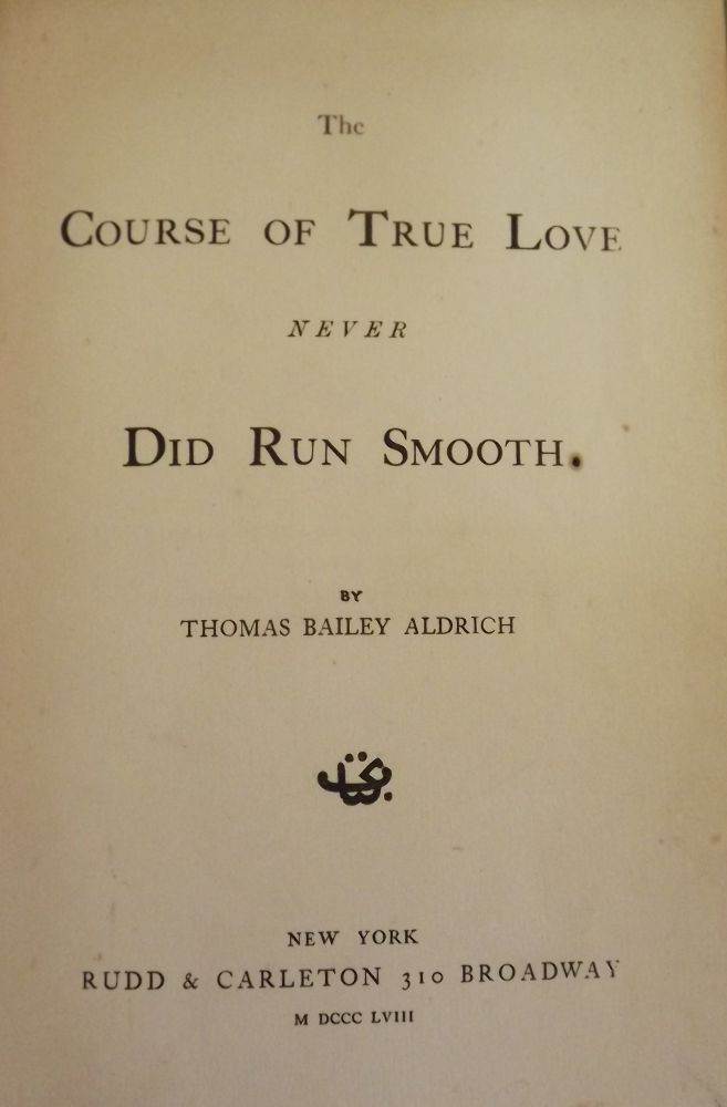 THE COURSE OF TRUE LOVE NEVER DID RUN SMOOTH. THOMAS BAILEY ALDRICH.