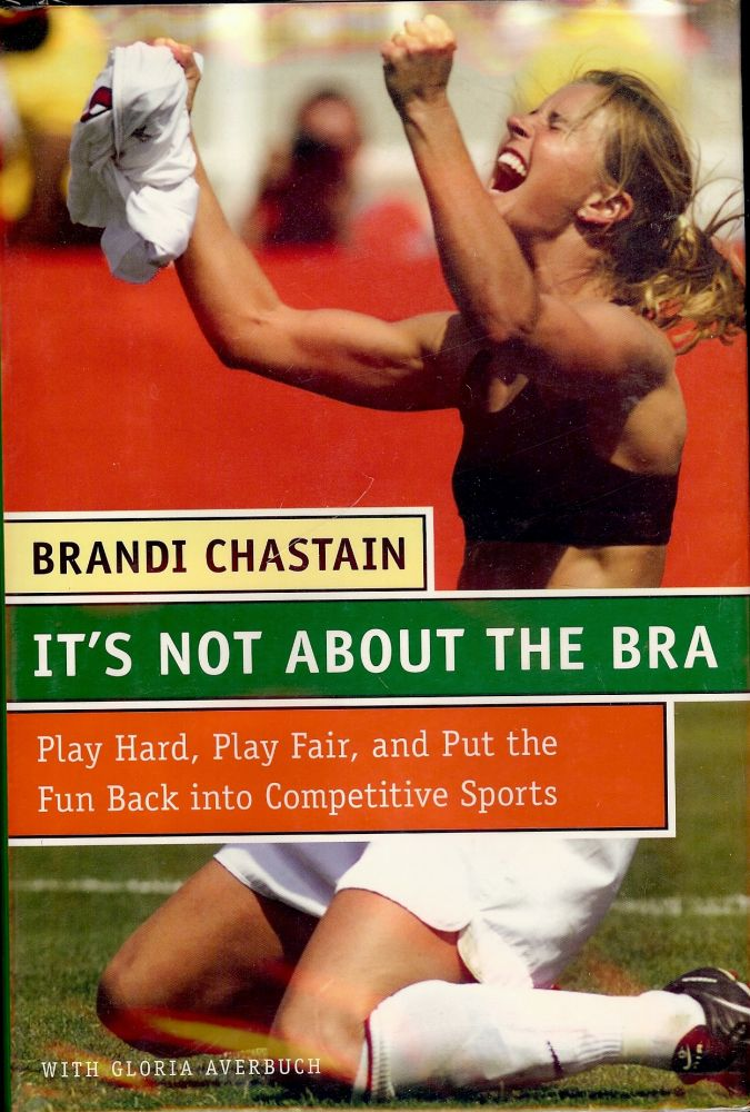 IT'S NOT ABOUT THE BRA: PLAY HARD, PLAY FAIR, AND PUT THE FUN BACK. Brandi CHASTAIN.