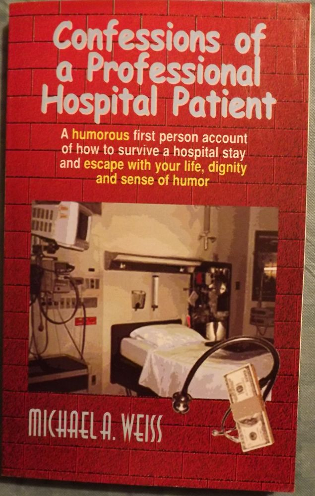 CONFESSIONS OF A PROFESSIONAL HOSPITAL PATIENT. Michael A. WEISS.