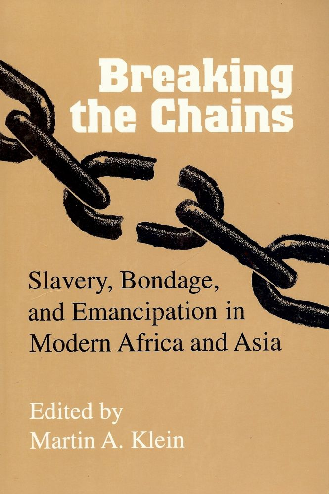BREAKING THE CHAINS: SLAVERY, BONDAGE, AND EMANCIPATION IN MODERN. Martin A. KLEIN.