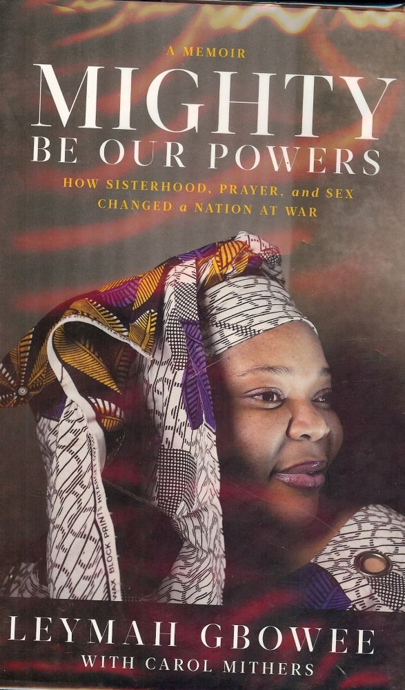 MIGHTY BE OUR POWERS: HOW SISTERHOOD, PRAYER, AND SEX CHANGED A NATION. Leymah GBOWEE.