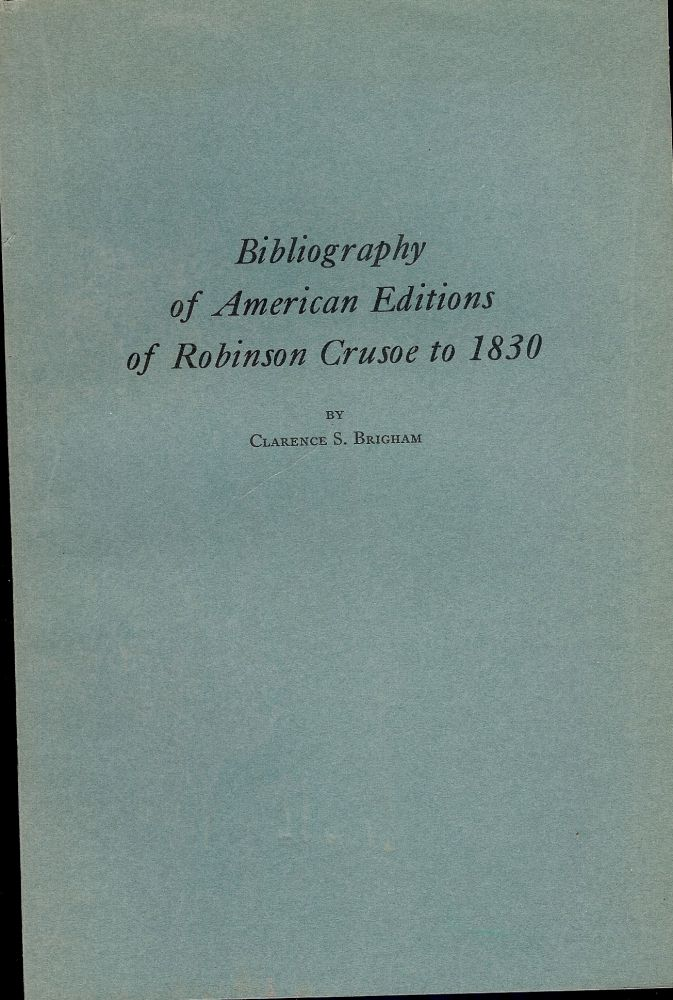 BIBLIOGRAPHY OF AMERICAN EDITIONS OF ROBINSON CRUSOE TO 1830. Clarence S. BRIGHAM.