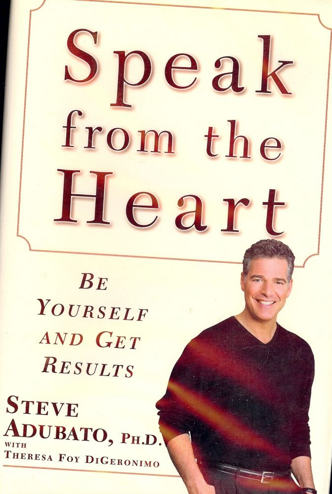 SPEAK FROM THE HEART: BE YOURSELF AND GET RESULTS. Steve ADUBATO.
