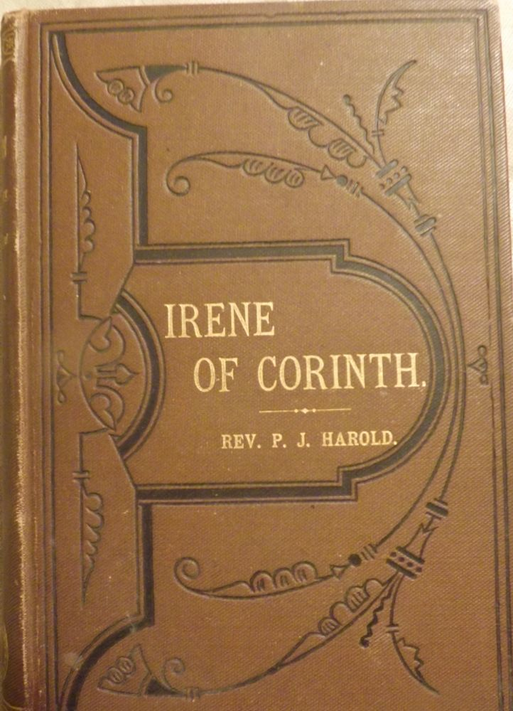 IRENE OF CORINTH; AN HISTORIC ROMANCE OF THE FIRST CENTURY. Rev. P. J. HAROLD.