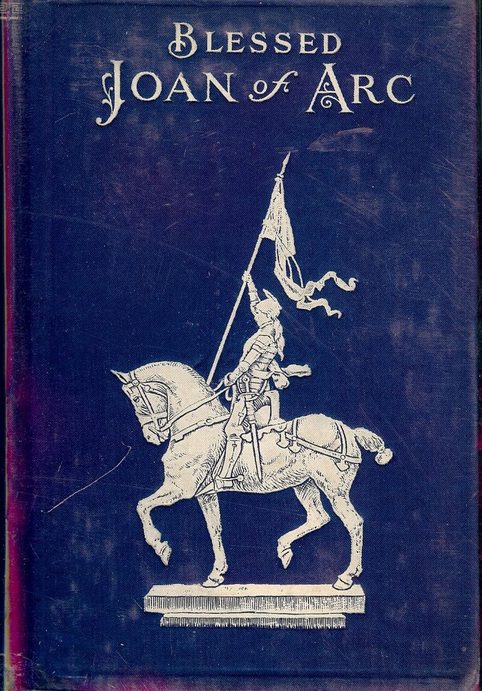 BLESSED JOAN OF ARC: Complete Story of Her Wonderful Life, Her Tragic Death, Her Rehabilitation, Her Beatification. E. A. FORD.