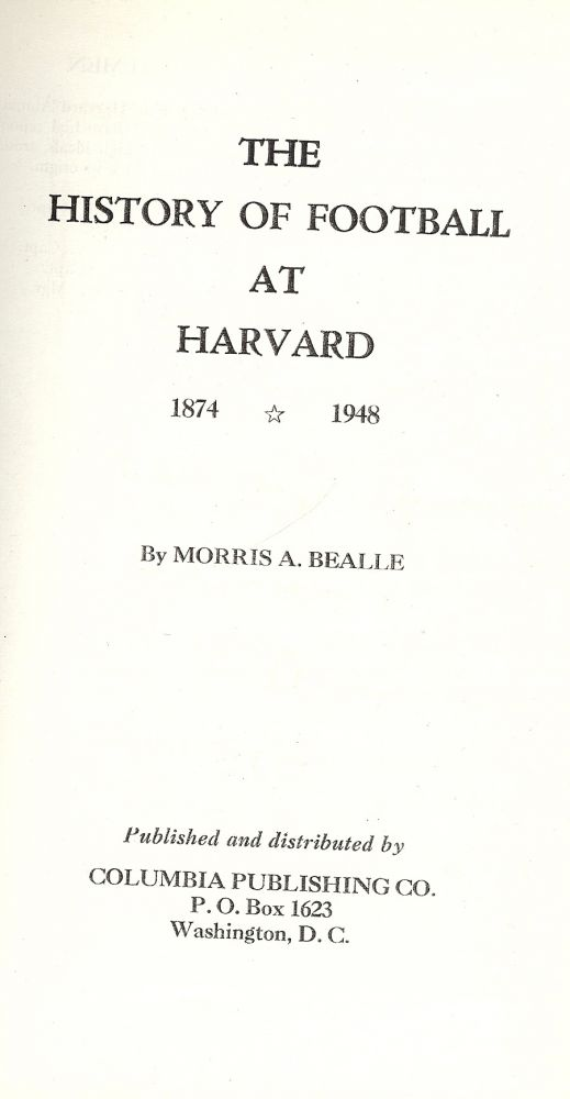 THE HISTORY OF FOOTBALL AT HARVARD 1874-1948. Morris A. BEALLE.