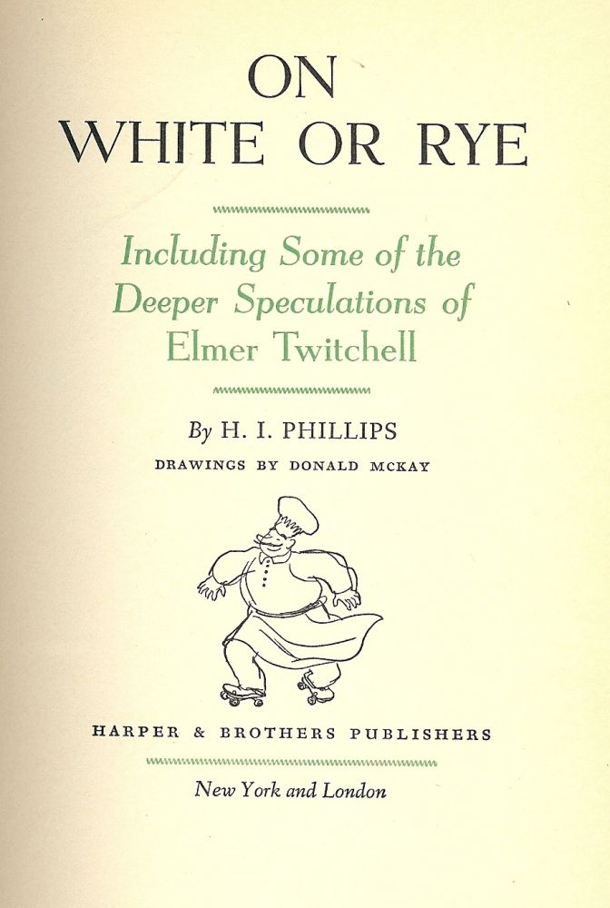 ON WHITE OR RYE: INCLUDING SOME OF THE DEEPER SPECULATIONS OF ELMER. H. I. PHILLIPS.
