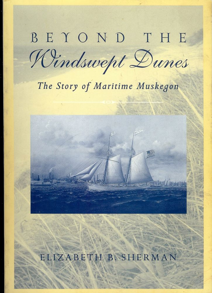 BEYOND THE WINDSWEPT DUNES: THE STORY OF MARITIME MUSKEGON. Elizabeth SHERMAN.