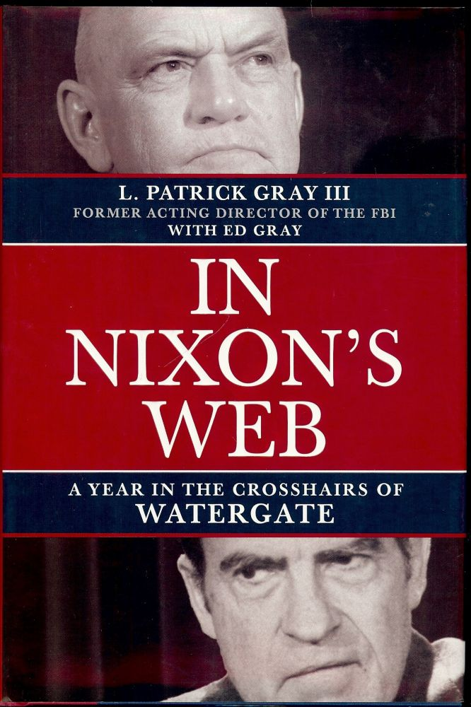 IN NIXON'S WEB: A YEAR IN THE CROSSHAIR'S OF WATERGATE. L. Patrick GRAY III.