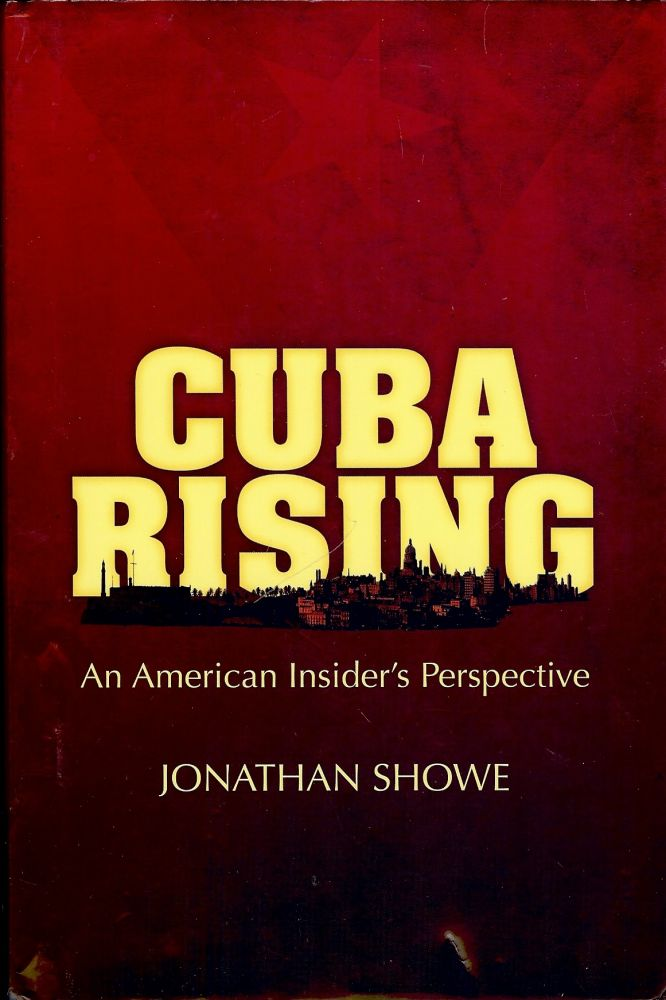 CUBA RISING: AN AMERICAN INSIDER'S PERSPECTIVE. Jonathan SHOWE.
