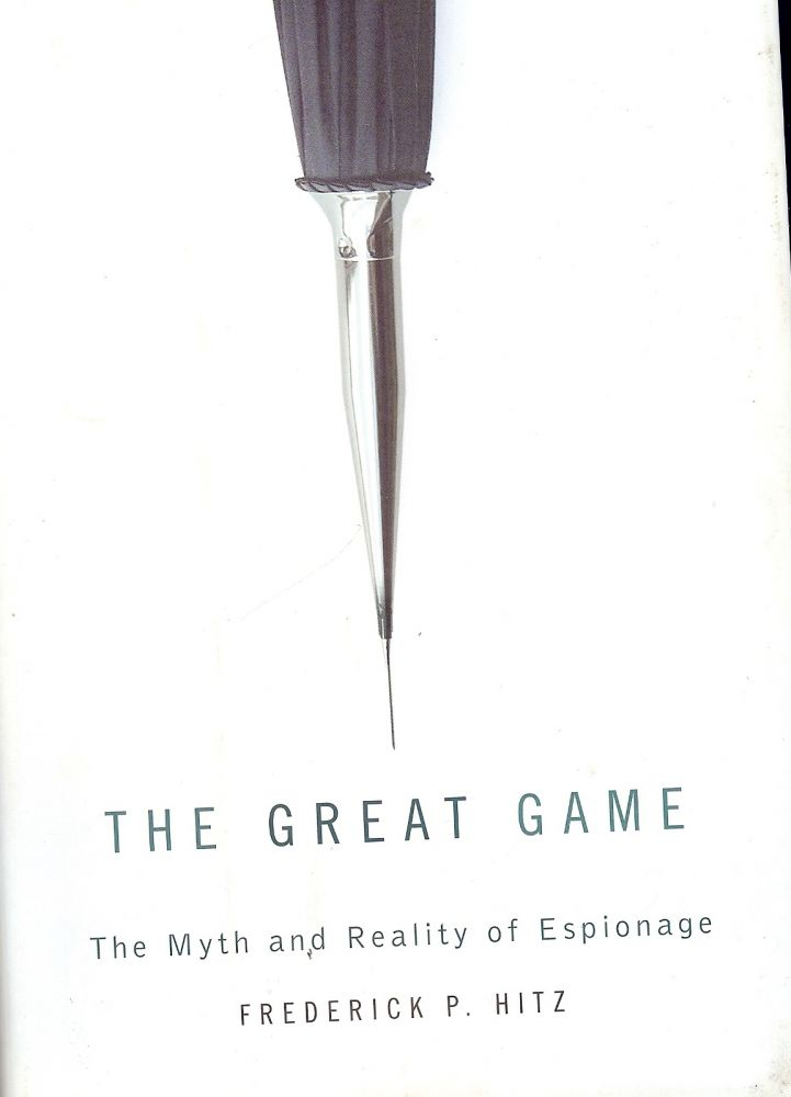 THE GREAT GAME: THE MYTH AND REALITY OF ESPIONAGE. Frederick P. HITZ.
