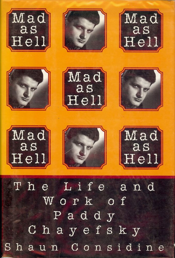 MAD AS HELL: THE LIFE AND WORK OF PADDY CHAYEFSKY. Shaun CONSIDINE.