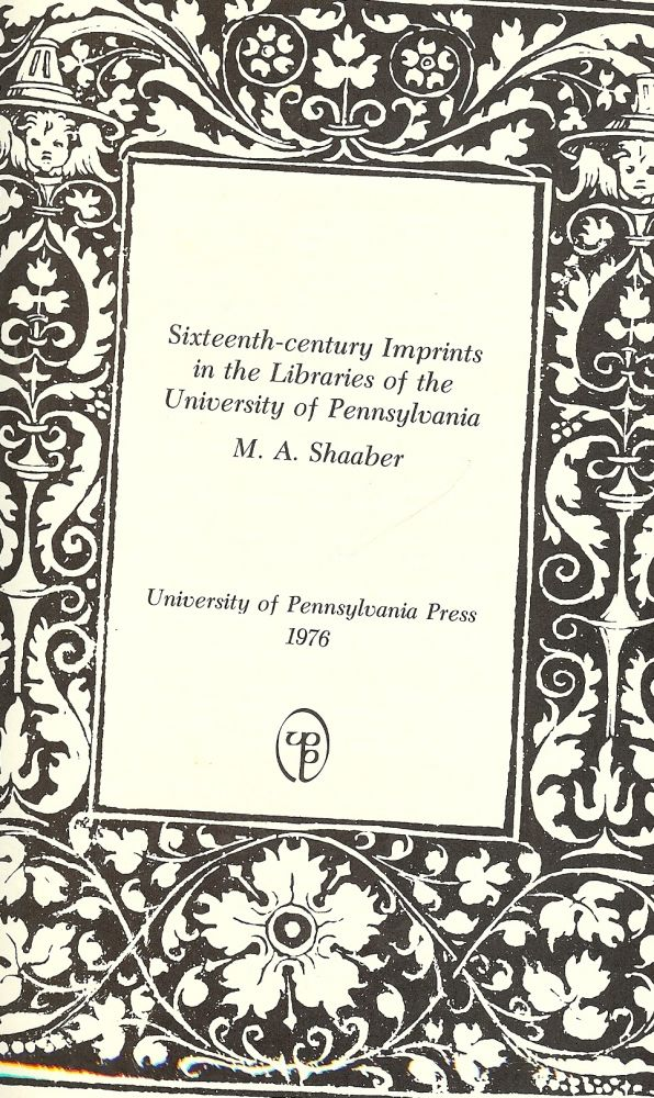 SIXTEENTH-CENTURY IMPRINTS IN THE LIBRARIES OF THE UNIVERISTY OF PENN. M. A. SHAABER.