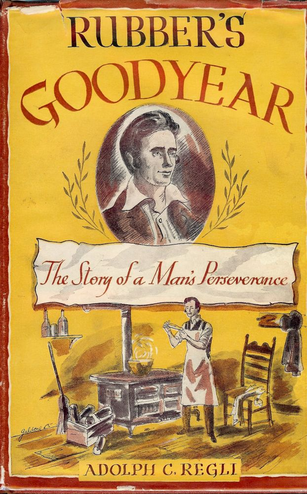 RUBBER'S GOODYEAR: THE STORY OF A MAN'S PERSEVERANCE. Adolph C. REGLI.