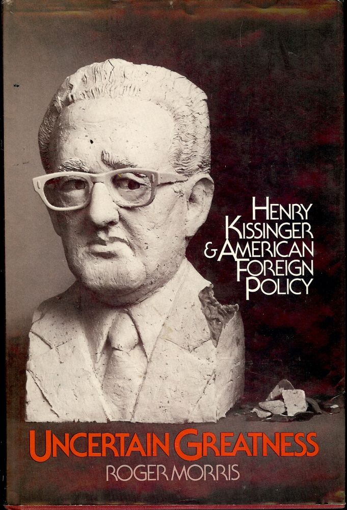 UNCERTAIN GREATNESS: HENRY KISSINGER AND AMERICAN FOREIGN POLICY. Roger MORRIS.