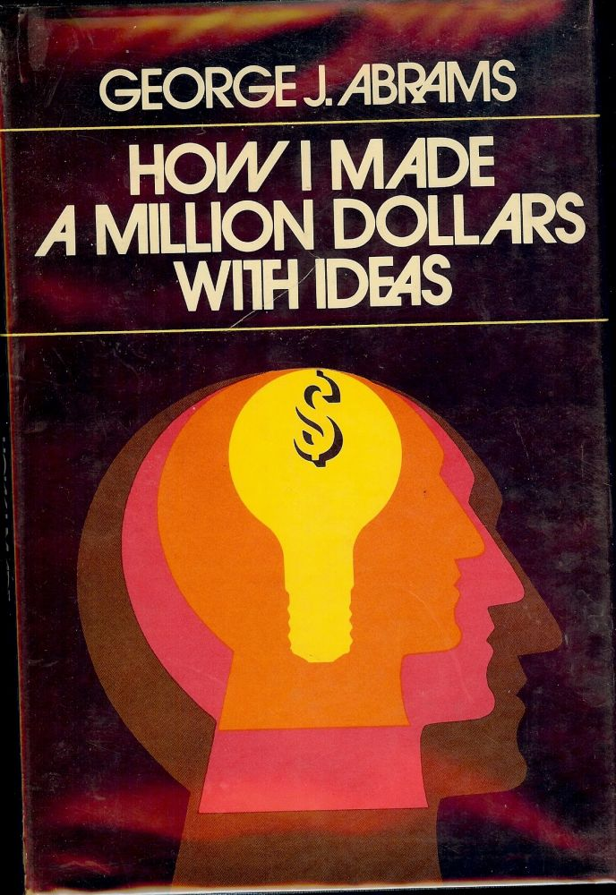 HOW I MADE A MILLION DOLLARS WITH IDEAS. George J. ABRAMS.
