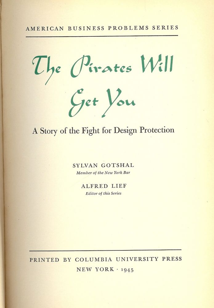 THE PIRATES WILL GET YOU: A STORY OF THE FIGHT FOR DESIGN PROTECTION. Sylvan GOTSHAL.