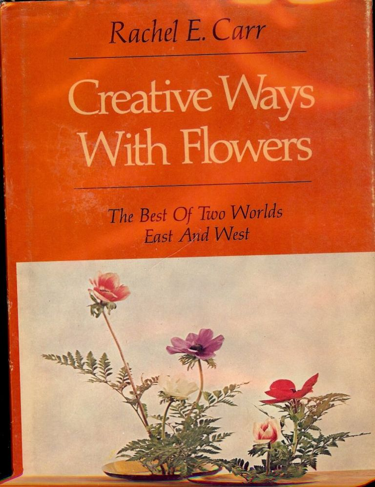 CREATIVE WAYS WITH FLOWERS: THE BEST OF TWO WORLDS - EAST AND WEST. Rachel E. CARR.