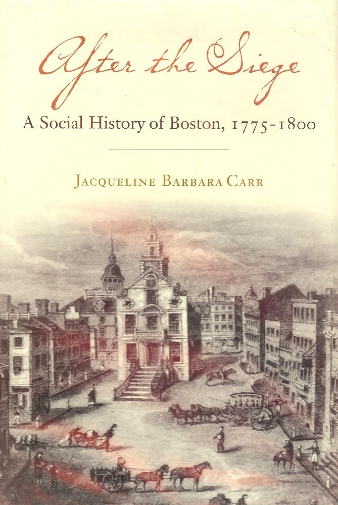 AFTER THE SIEGE: A SOCIAL HISTORY OF BOSTON 1775-1800. Jacqueline Barbara CARR.