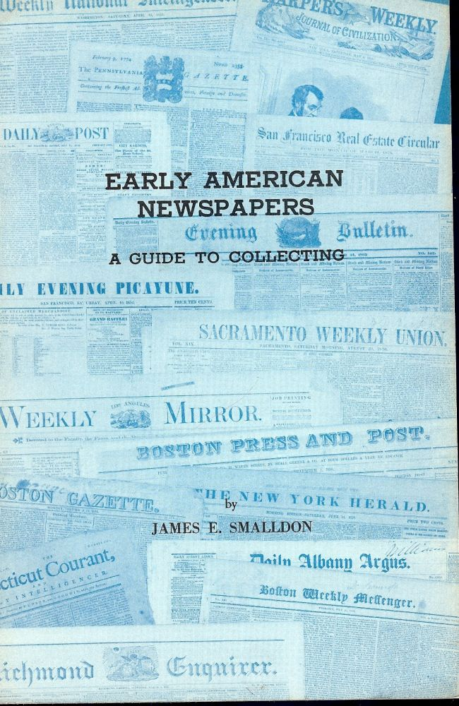 EARLY AMERICAN NEWSPAPERS: A GUIDE TO COLLECTING. James E. SMALLDON.