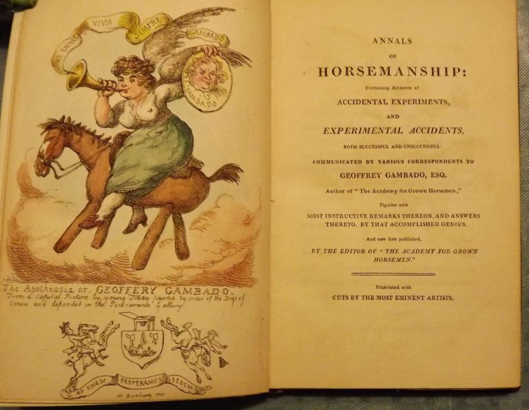 Annals of Horsemanship: Containing Accounts of Accidental Experiments and Experimental Accidents, both successful and unsuccessful: Communicated by various Correspondents to Geoffrey Gambado Esq. Author of the Academy for grown Horsemen; together with most instructive remarks thereon, and answers thereto, by that accomplished Genius. And now First Published By the Editor of the Academy for Grown Horsemen. Illustrated with Cuts by the most eminent Artists. Geoffrey Gambado.