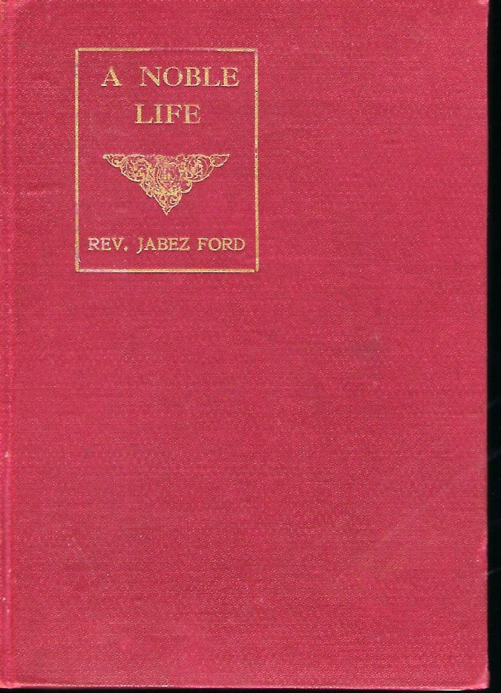 A NOBLE LIFE: A LIFE SKETCH OF THE REV. JABEZ FORD. Rev. Spencer J. FORD.