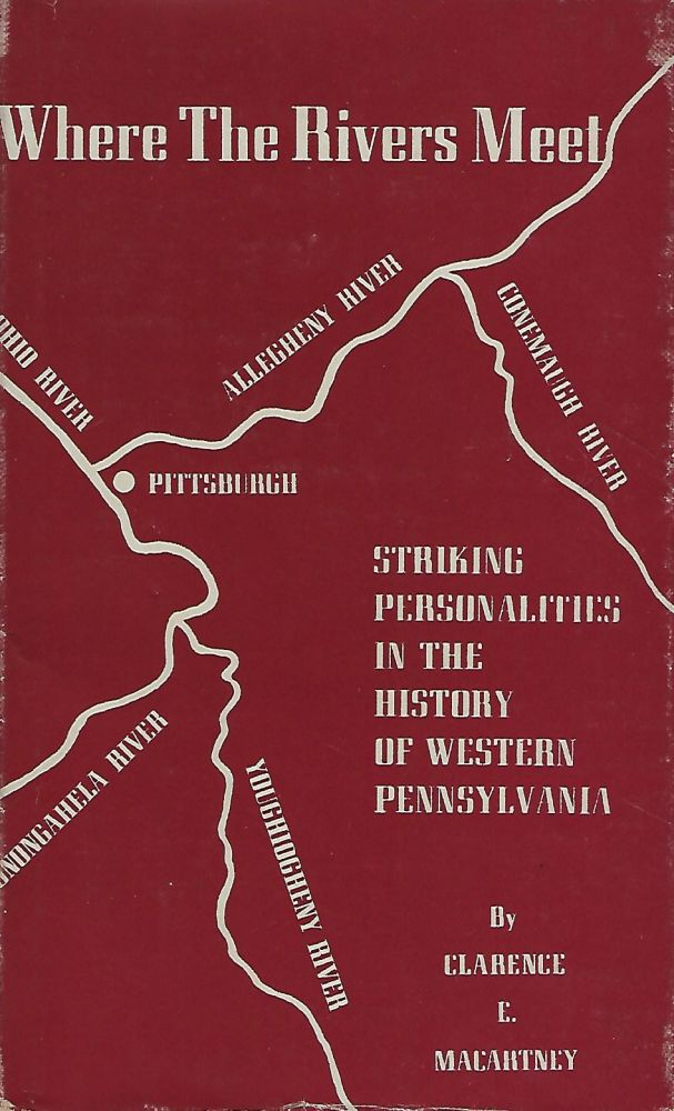 WHERE THE RIVERS MEET: STRIKING PERSONALITIES IN THE HISTORY OF WESTERN PENNSYLVANIA. Clarence E. MACARTNEY.