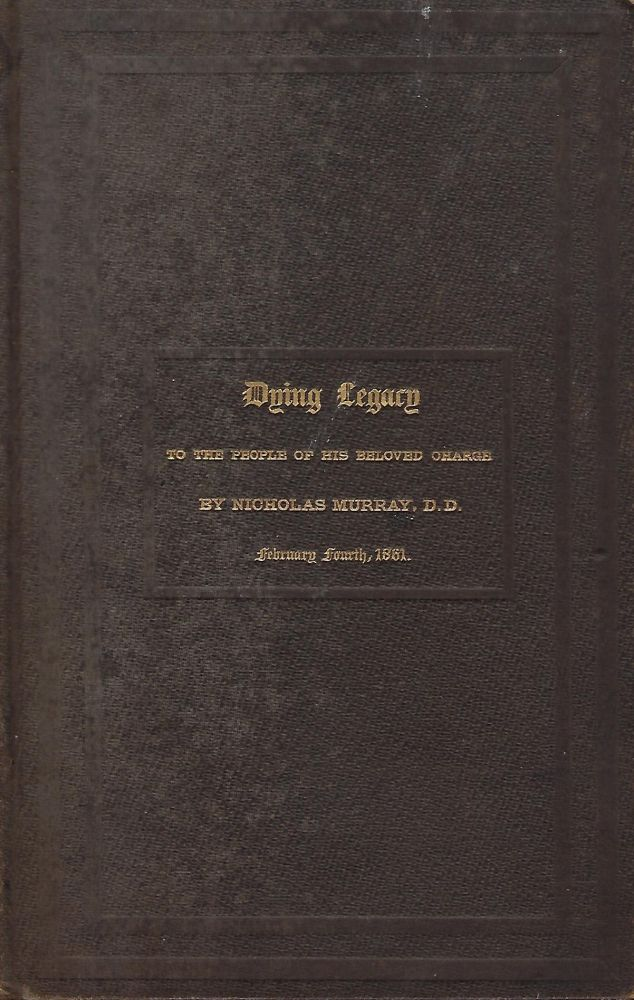 DYING LEGACY: TO TGHE PEOPLE OF HIS BELOVED CHARGE. FEBRUARY FOURTH, 1861. Things Unseen And Eternal. Nicholas MURRAY.