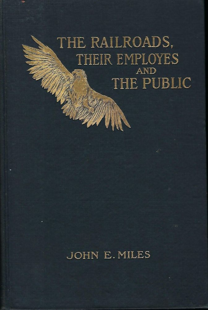 THE RAILROADS, THEIR EMPLOYES AND THE PUBLIC: A DISCOURSE UPON THE RIGHTS, DUTIES, AND OBLIGATIONS OF EACH TOWARD THE OTHER. John E. Miles MILES.