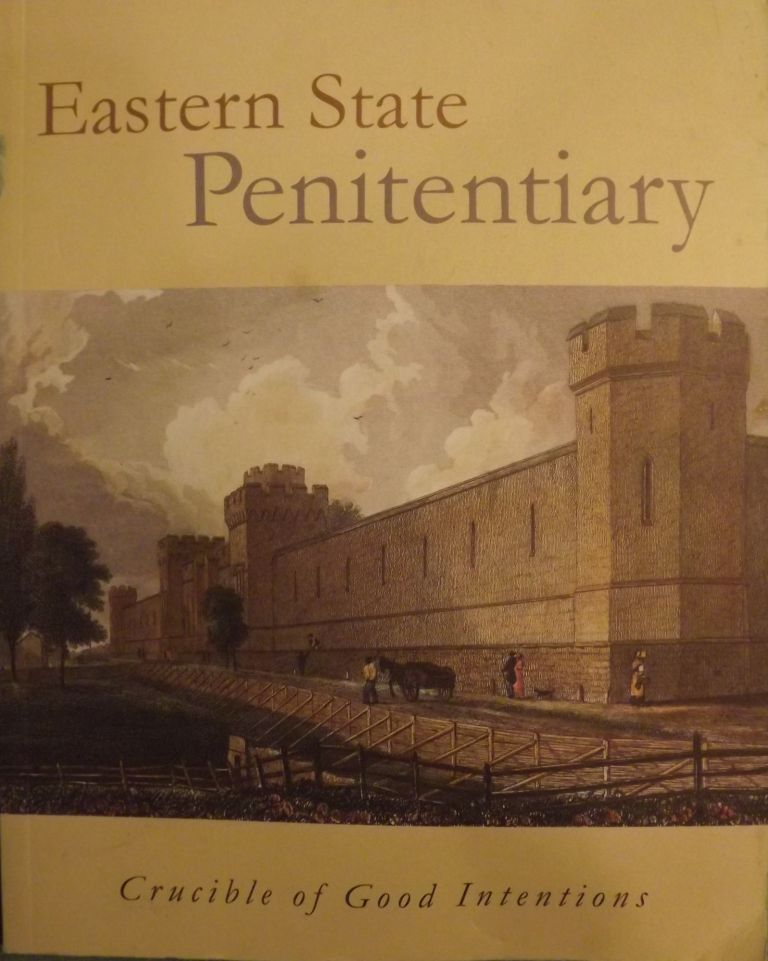 EASTERN STATE PENITENTIARY: CRUCIBLE OF GOOD INTENTIONS. With Kenneth Finkel, Jeffrey A. Cohen.