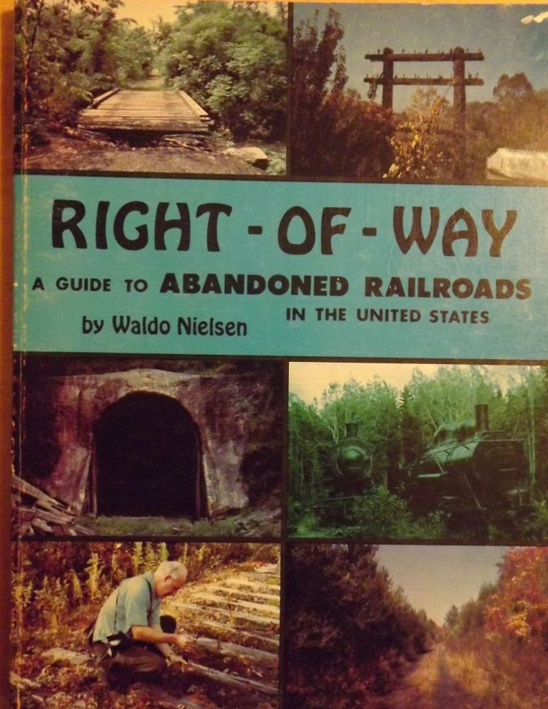 RIGHT-OF-WAY: A GUIDE TO ABANDONED RAILROADS IN THE UNITED STATES. Waldo NIELSEN.