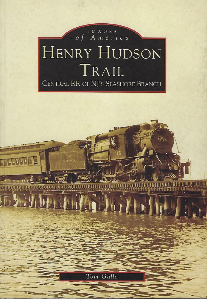 HENRY HUDSON TRAIL: CENTRAL RR OF NJ'S SEASHORE BRANCH: IMAGES OF AMERICA. Tom GALLO.