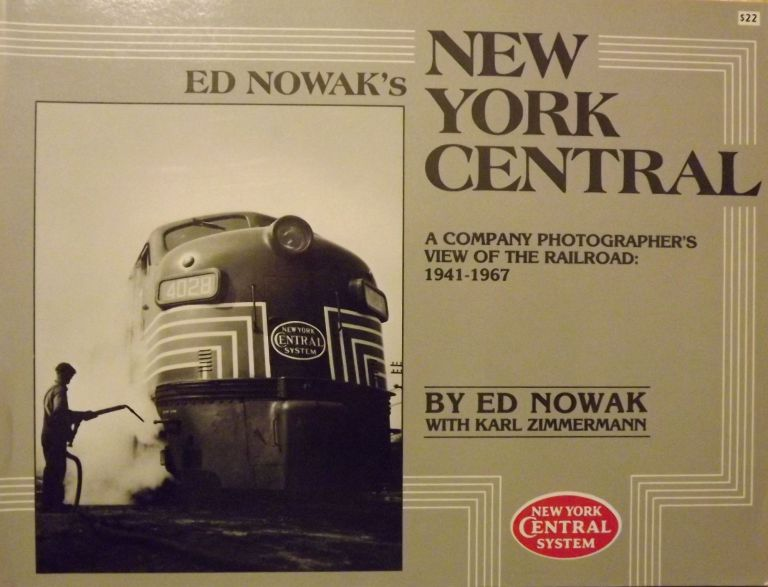 ED NOWAK'S NEW YORK CENTRAL: A COMPANY PHOTOGRAPHER'S VIEW OF THE RAILROAD: 1941-1967. Ed NOWAK, With Karl Zimmerman.