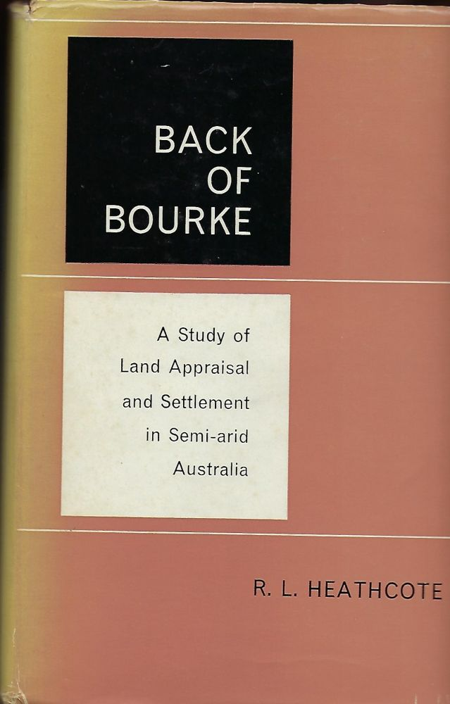 BACK OF BOURKE: ASTUDY OF LAND APPRAISAL AND SETTLEMENT IN SEMI-ARID AUSTRALIA. R. L. HEATHCOTE.