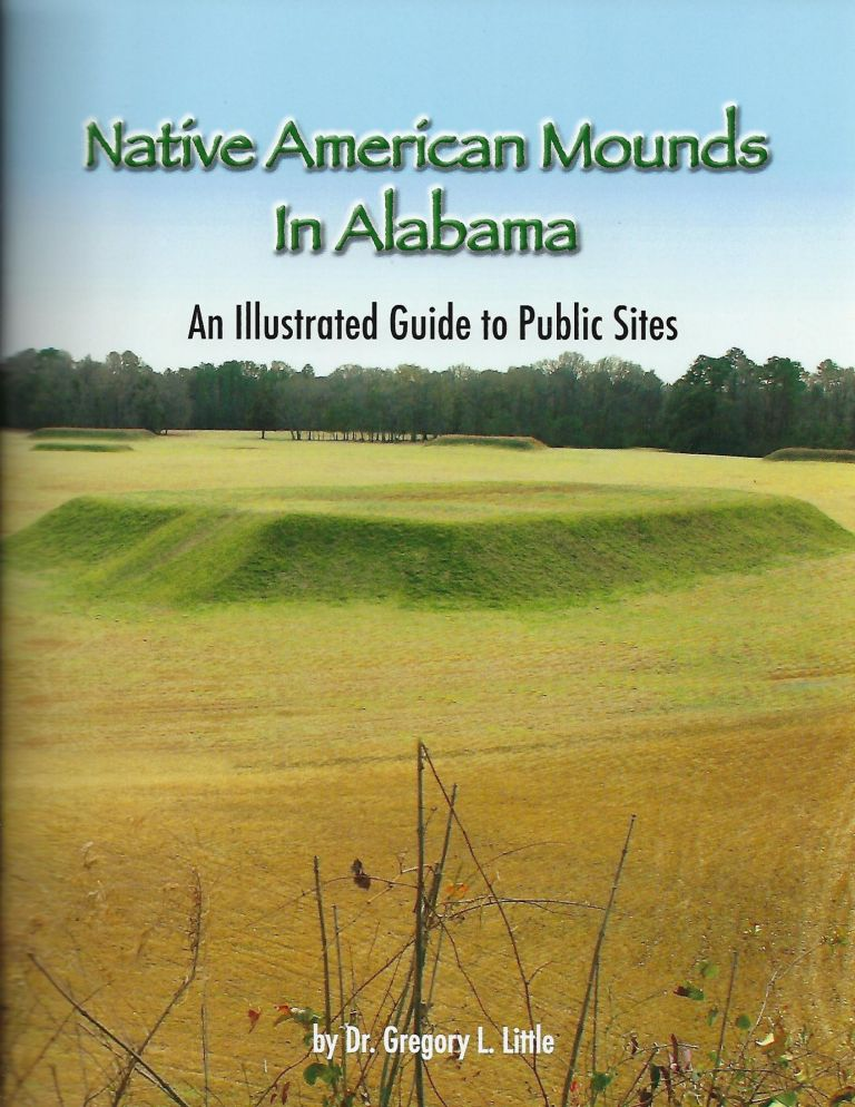 NATIVE AMERICAN MOUNDS IN ALABAMA: AN ILLUSTRATED GUIDE TO PUBLIC SITES. Dr. Gregory L. LITTLE.