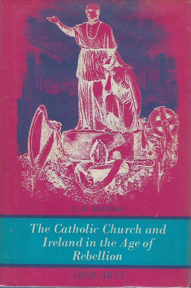 THE CATHOLIC CHURCH AND IRELAND IN THE AGE OF REBELLION. E. R. NORMAN.