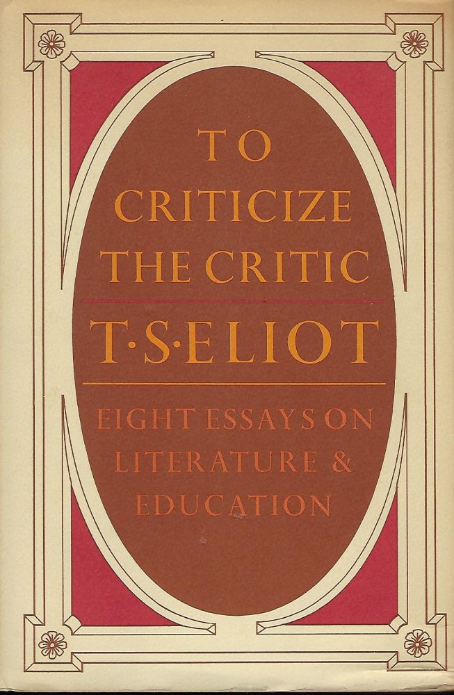 TO CRITICIZE THE CRITIC: EIGHT ESSAYS ON LITERATURE & EDUCATION. T. S. ELIOT.