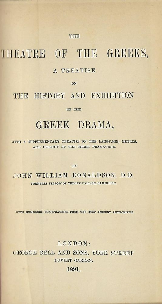THE THEATRE OF THE GREEKS, A TREATISE ON THE HISTORY AND EXHIBITION OF THE GREEK DRAMA, WITH A SUPPLEMENTARY TREATISE ON THE LANGUAGE, METRES AND PROSODY OF THE GREEK DRAMATISTS. John William DONALDSON.