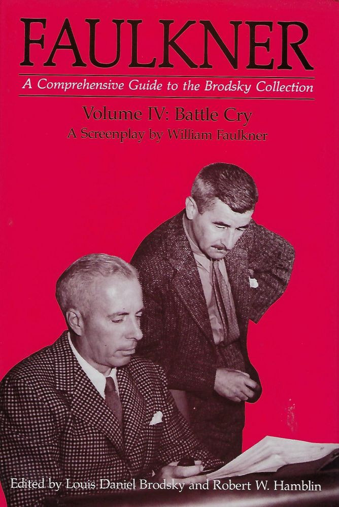 FAULKNER: A COMPREHENSIVE GUIDE TO THE BRODSKY COLLECTION VOLUME IV: BATTLE CRY : A SCREENPLAY BY WILLIAM FAULKNER. Louis Daniel BRODSKY, With Robert W. Hamblin.
