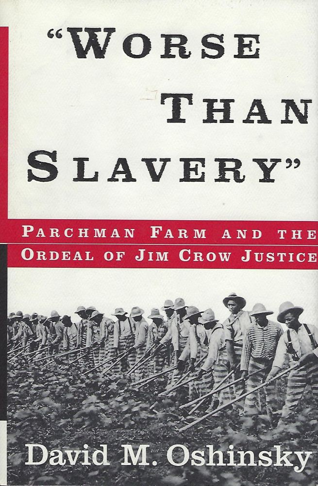 """WORSE THAN SLAVERY"": PARCHMAN FARM AND THE ORDEAL OF JIM CROW JUSTICE. David M. OSHINSKY."