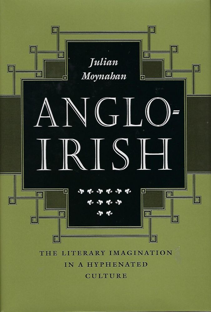 ANGLO-IRISH : THE LITERARY IMAGINATION IN A HYPHENATED CULTURE. Julian MOYNAHAN.