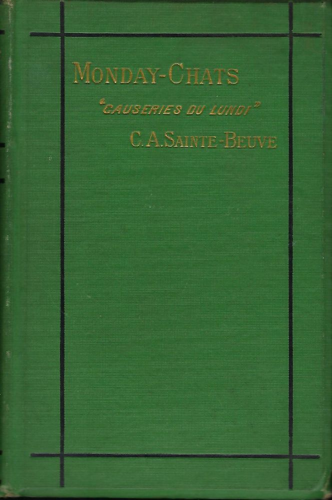 "MONDAY-CHATS: SELECTED & EDITED FROM THE ""CAUSERIES DU LUNDI"", WITH AN INTRODUCTORY ESSAY ON THE LIFE AND WRITINGS OF SAINTE-BEUVE BY WILLIAM MATHEWS. C. A. SAINTE- BEUVE."