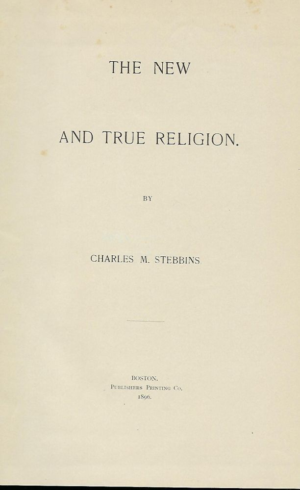 THE NEW AND TRUE RELIGION. Charles M. STEBBENS.