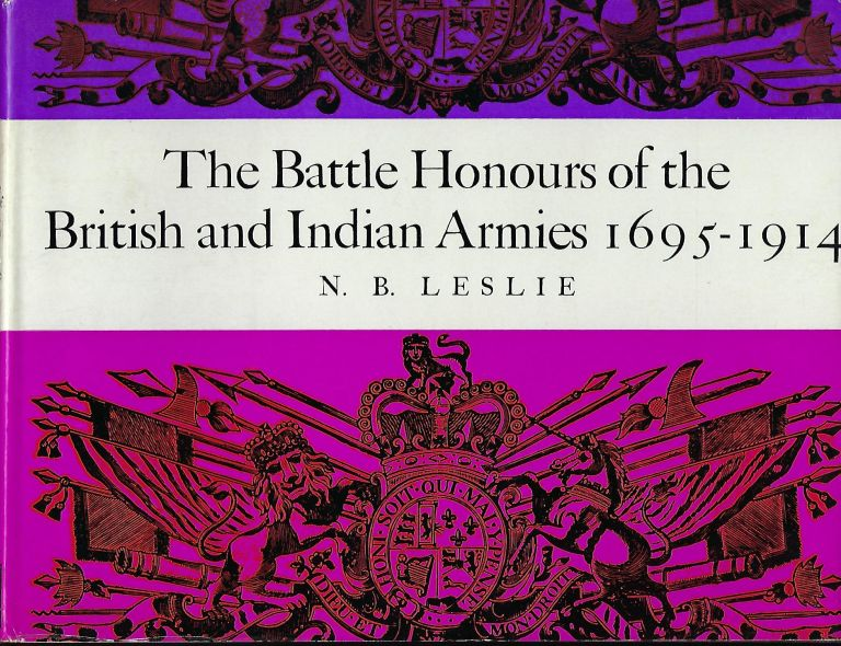 THE BATTLE HONOURS OF THE BRITISH AND INDIAN ARMIES 1695- 1914. N. B. LESLIE.