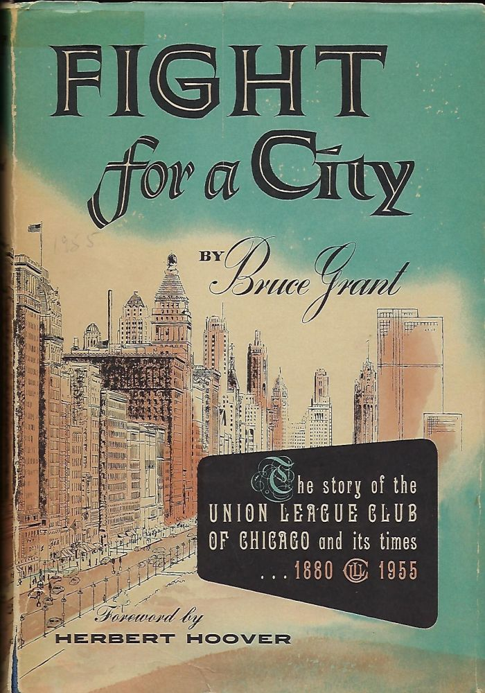 FIGHT FOR A CITY: THE STORY OF THE UNION LEAGUE CLUB OF CHICAGO AND ITS TIMES 1880-1955. Bruce GRANT.