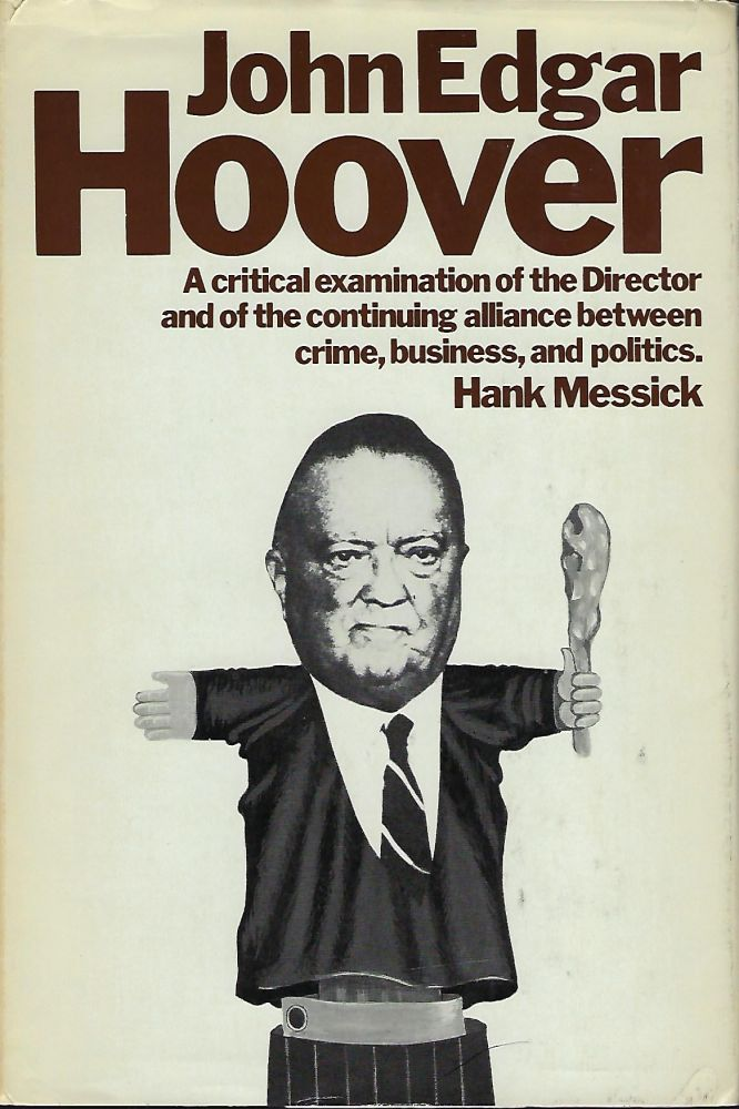 JOHN EDGAR HOOVER: A CRITICAL EXAMINATION OF THE DIRECTOR AND THE CONTINUING ALLIANCE BETWEEN CRIME, BUSINESS, AND POLITICS. Hank MESSICK.