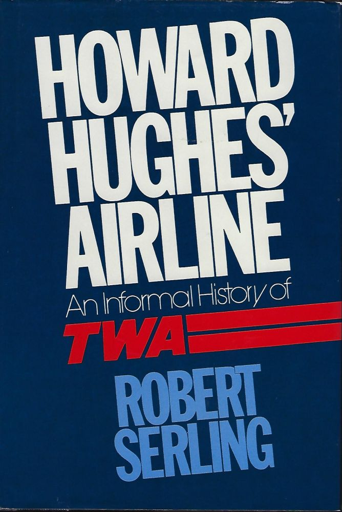 HOWARD HUGHES' AIRLINE: AN INFORMAL HISTORY OF TWA. Robert SERLING.
