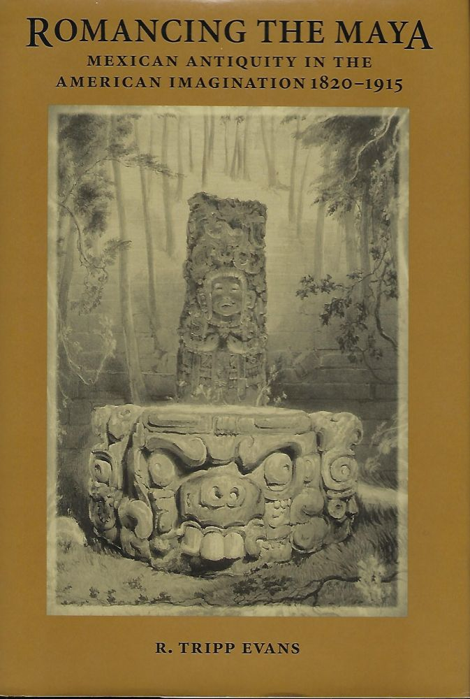ROMANCING THE MAYA: MEXICAN ANTIQUITY IN THE AMERICAN IMAGINATION 1820-1915. R. Tripp EVANS.