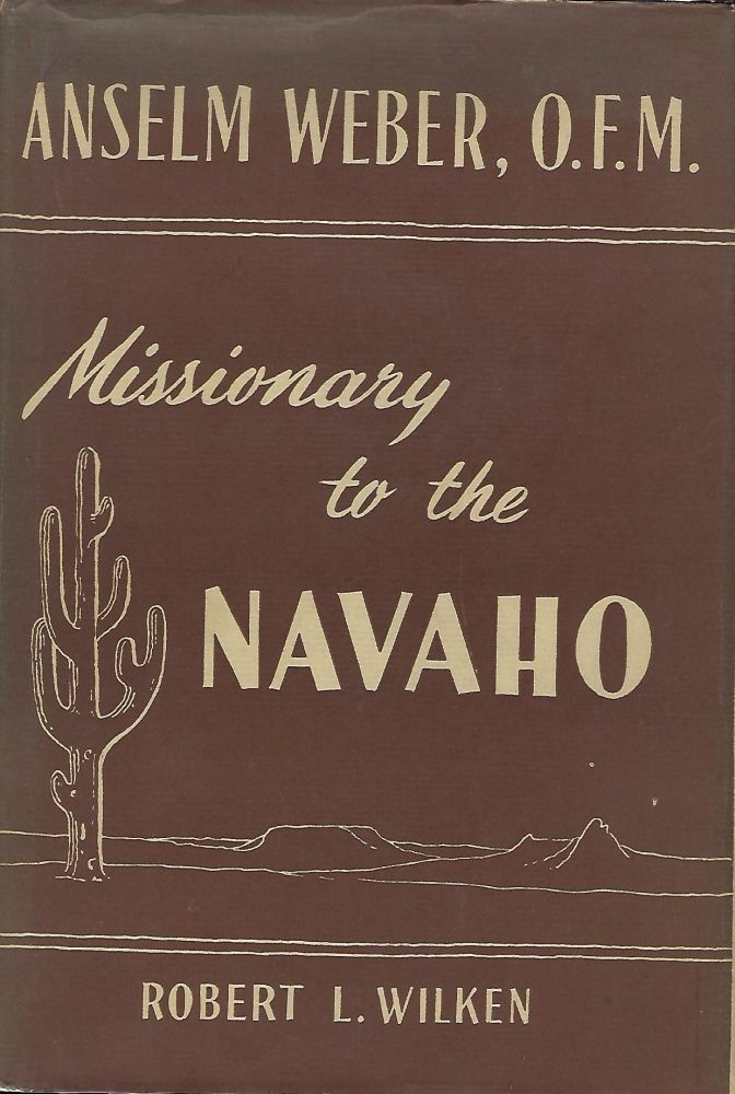 ANSELM WEBER, O.F.M.: MISSIONARY TO THE NAVAHO 1898-1921. Robert L. WILKEN.