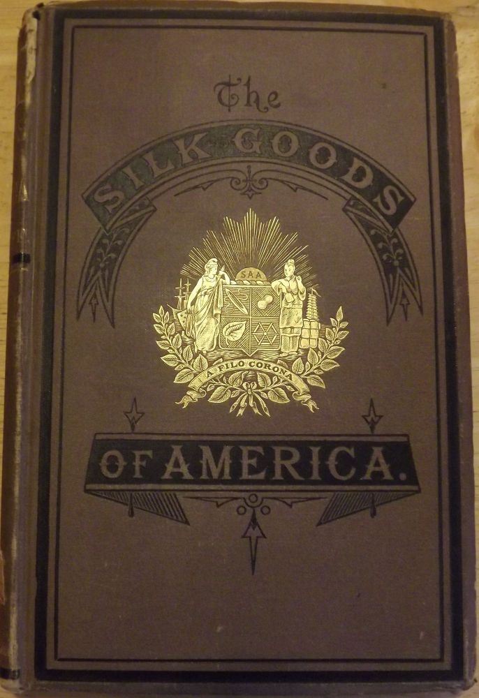 THE SILK GOODS OF AMERICA: A BRIEF ACCOUNT OF THE RECENT IMPROVEMENTS AND ADVANCES OF SILK MANUFACTURE IN THE UNITED STATES. William C. WYCKOFF.